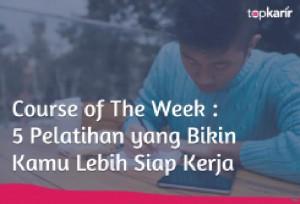 Course of The Week : 5 Pelatihan yang Bikin Kamu Lebih Siap Kerja   TopKarir.com