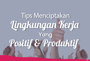 Tips Menciptakan Lingkungan Kerja Yang Positif & Produktif   TopKarir.com