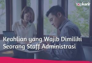 Keahlian yang Wajib Dimiliki Seorang Staff Administrasi | TopKarir.com