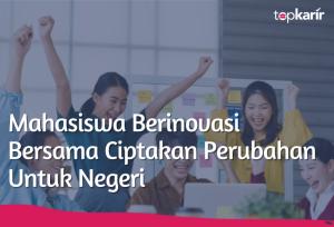 Mahasiswa Berinovasi Bersama Ciptakan Perubahan Untuk Negeri  | TopKarir.com