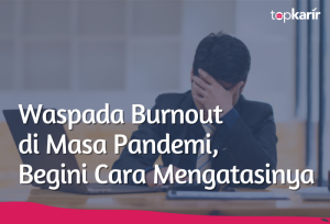 Waspada Burnout di Masa Pandemi, Begini Cara Mengatasinya | TopKarir.com