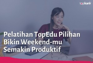 Pelatihan TopEdu Pilihan Bikin Weekend-mu Semakin Produktif   TopKarir.com