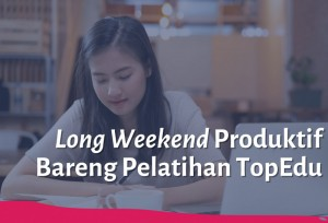 Long Weekend Produktif Bareng Pelatihan TopEdu   TopKarir.com